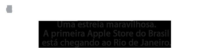 Uma estreia maravilhosa. A primeira Apple Store do Brasil está chegando ao Rio de Janeiro.