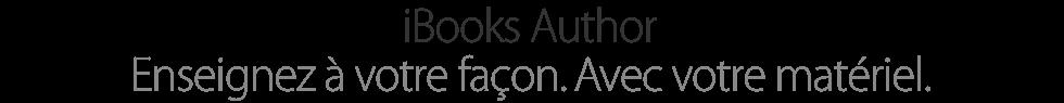 iBooks Author. Enseignez à votre façon. Avec votre matériel.