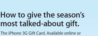 How to give the season's most talked-about gift. The iPhone 3G Gift Card. Available online or