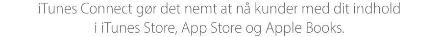 Med iTunes Connect gør du det nemmere for dine kunder at finde dit produkt i iTunes Store, App Store og iBooks Store.