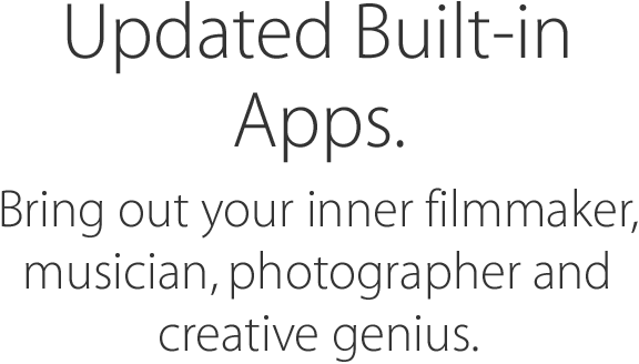 Updated Built-in Apps. Bring out your inner filmmaker, musician, photographer and creative genius.