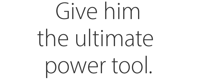 Give him the ultimate power tool.