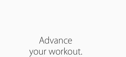 Advance your workout.