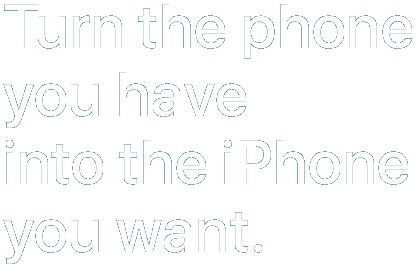 Turn the phone you have into the iPhone you want.