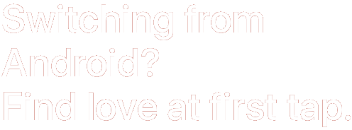 Switching from Android? Find love at first tap.