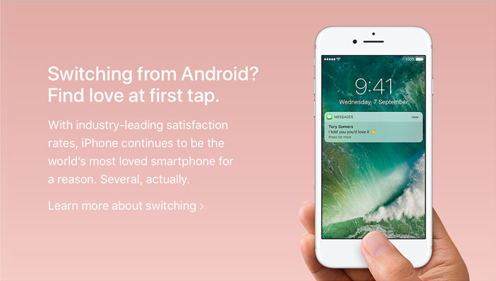 Switching from Android? Find love at first tap. With industry-leading satisfaction rates, iPhone continues to be the world's most loved smartphone for a reason. Several, actually. Learn more about switching