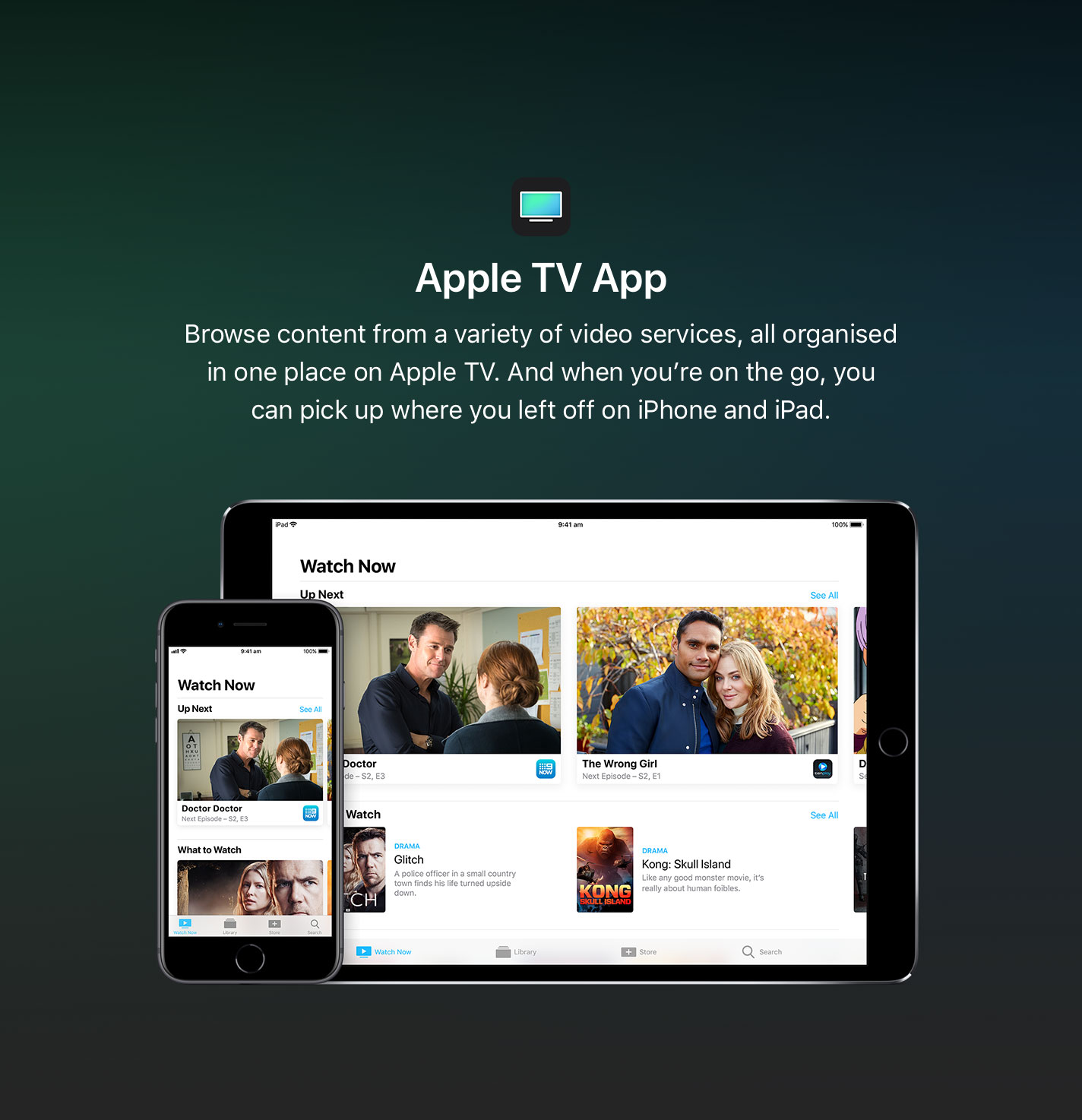 Browse content from a variety of video services, all organised in one place on Apple TV. And when you're on the go, you can pick up where you left off on iPhone and iPad.