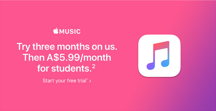 Apple Music -Try three months on us. Then A$5.99/month for students.(2) Start your free trial*