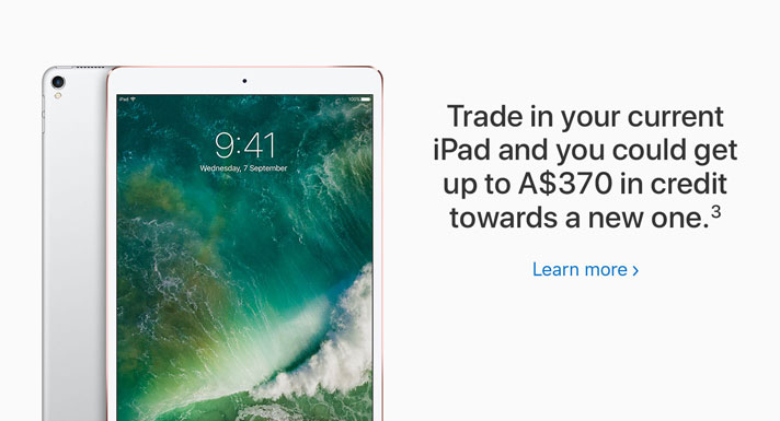 Trade in your current iPad and you could get up to A$370 in credit towards a new one.2