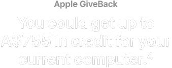 Apple GiveBack. You could get up to A$755 in credit for your current computer.(4)