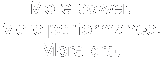More power. More performance. More pro.