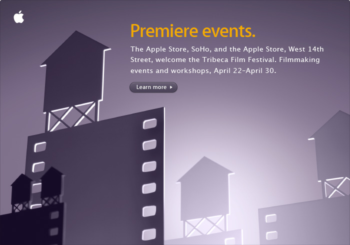 Premiere events. The Apple Store, SoHo, and the Apple Store, West 14th Street, welcome the Tribeca Film Festival. Filmmaking events and workshops, April 22--April 30.