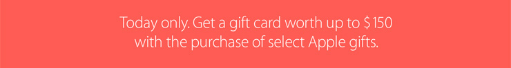 Today only. Get a gift card worth up to $150 with the purchase of select Apple gifts.