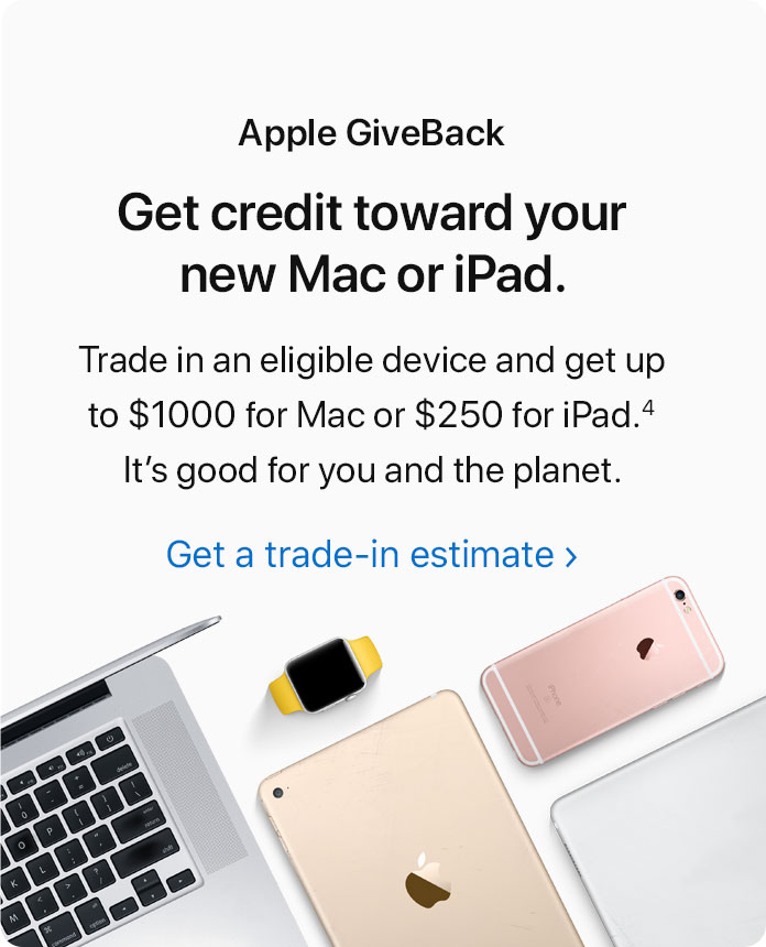 Apple GiveBack. Get credit toward your new Mac or iPad. Trade in an eligible device and get up to $1000 for Mac or $250 for iPad.(4) It's good for you and the planet. Get a trade-in estimate