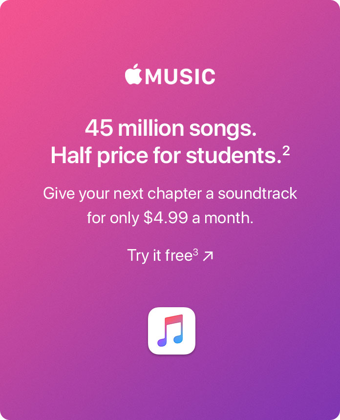 Apple Music. 45 million songs. Half price for students.(2) Give your next chapter a soundtrack for only $4.99 a month. Try it free(3)
