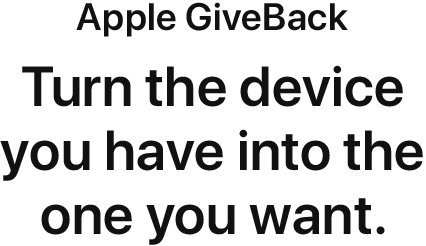 Apple GiveBack. Turn the device you have into the one you want.