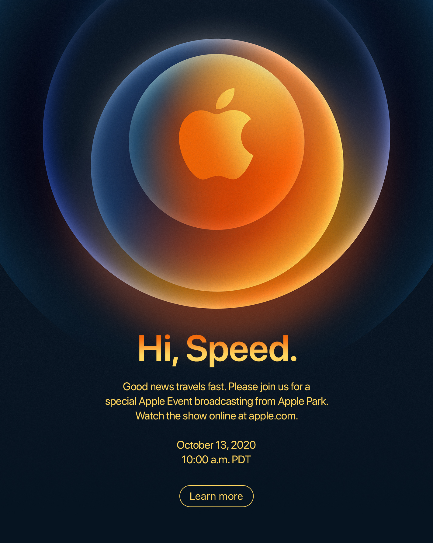 Hi, Speed.  Good news travels fast.  Please join us for a special Apple Event broadcasting from Apple Park. Watch the show online at apple.com.  October 13, 2020 10:00 a.m. PDT  Learn more