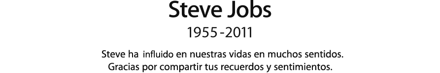 Steve Jobs, 1955 - 2011.  Steve ha influido en nuestras vidas en muchos sentidos. Gracias por compartir tus recuerdos y sentimientos.