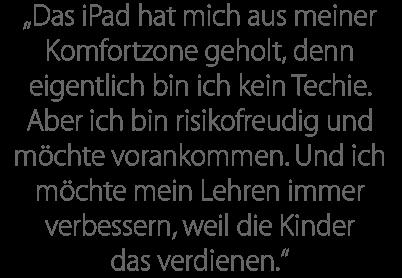 """""""Das iPad hat mich aus meiner Komfortzone geholt, denn eigentlich bin ich kein Techie. Aber ich bin risikofreudig und möchte vorankommen. Und ich möchte mein Lehren immer verbessern, weil die Kinder das verdienen."""""""