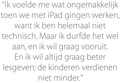"""""""Ik voelde me wat ongemakkelijk toen we met iPad gingen werken, want ik ben helemaal niet technisch. Maar ik durfde het wel aan, en ik wil graag vooruit. En ik wil altijd graag beter lesgeven; de kinderen verdienen niet minder."""""""