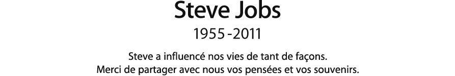 Steve Jobs, 1955 - 2011.  Steve a influencé nos vies de bien des façons. Merci de partager avec nous vos pensées et vos souvenirs.