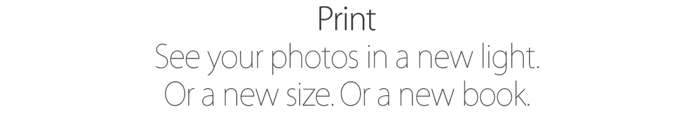 Print. See your photos in a new light. Or a new size. Or a new book.