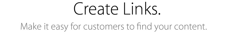 Create Links. Make it easy for customers to find your content.