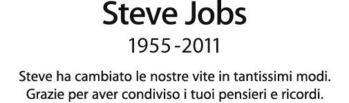 Steve Jobs, 1955 - 2011. Steve ha cambiato le nostre vite in tantissimi modi. Grazie per aver condiviso i tuoi pensieri e ricordi.
