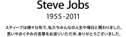 Steve Jobs, 1955 - 2011.  スティーブは様々な形で、私たちみんなの人生や毎日と関わりました。思いやおくやみの言葉をお送りいただき、ありがとうございました。