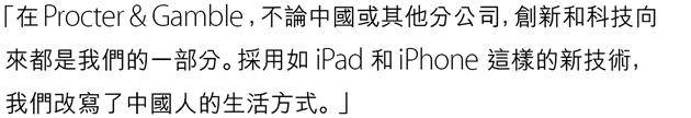 「在 Procter & Gamble,不論中國或其他分公司,創新和科技向來都是我們的一部分。採用如 iPad 和 iPhone 這樣的新技術,我們改寫了中國人的生活方式。」